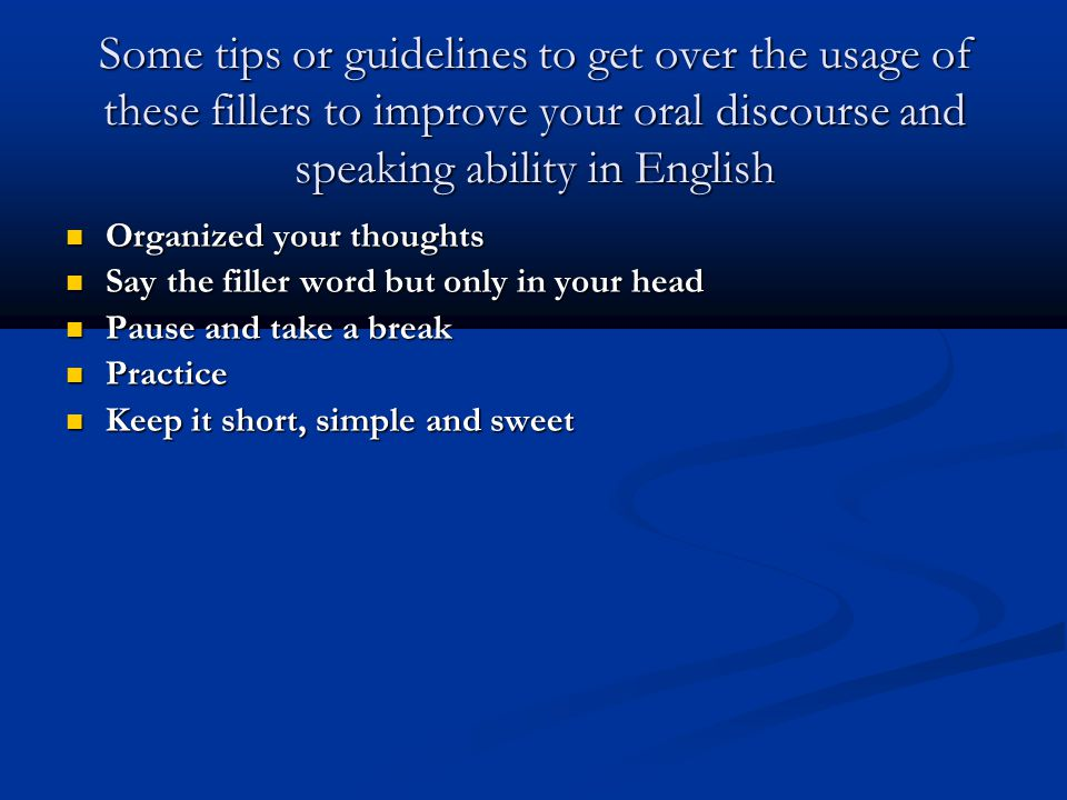 Some tips or guidelines to get over the usage of these fillers to improve your oral discourse and speaking ability in English Organized your thoughts Organized your thoughts Say the filler word but only in your head Say the filler word but only in your head Pause and take a break Pause and take a break Practice Practice Keep it short, simple and sweet Keep it short, simple and sweet
