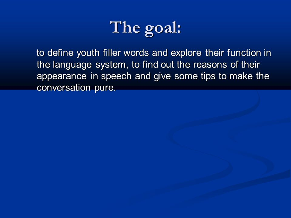 The goal: to define youth filler words and explore their function in the language system, to find out the reasons of their appearance in speech and give some tips to make the conversation pure.
