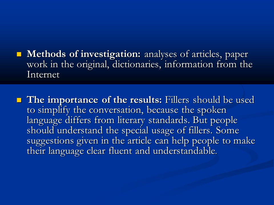 Methods of investigation: analyses of articles, paper work in the original, dictionaries, information from the Internet Methods of investigation: analyses of articles, paper work in the original, dictionaries, information from the Internet The importance of the results: Fillers should be used to simplify the conversation, because the spoken language differs from literary standards.