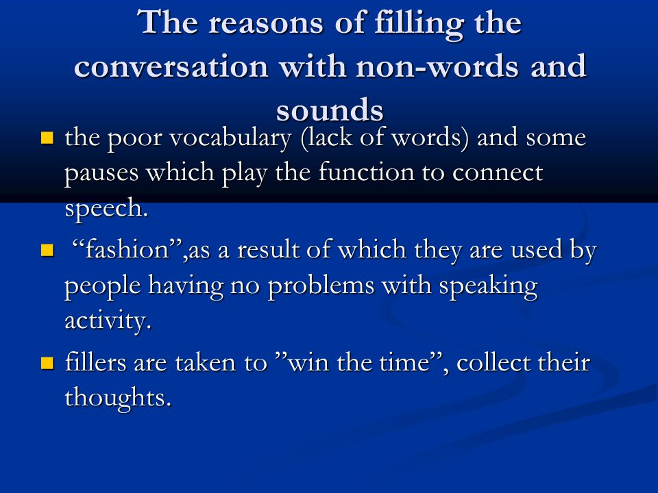 The reasons of filling the conversation with non-words and sounds the poor vocabulary (lack of words) and some pauses which play the function to connect speech.