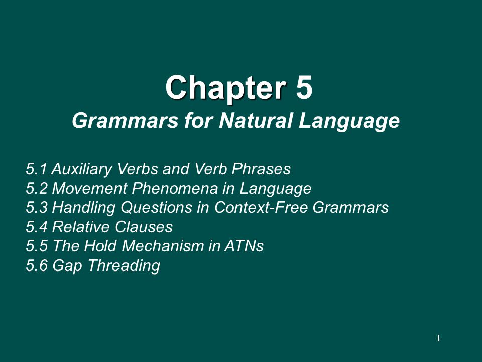1 Chapter Chapter 5 Grammars for Natural Language 5.1 Auxiliary Verbs and Verb Phrases 5.2 Movement Phenomena in Language 5.3 Handling Questions in Context-Free Grammars 5.4 Relative Clauses 5.5 The Hold Mechanism in ATNs 5.6 Gap Threading