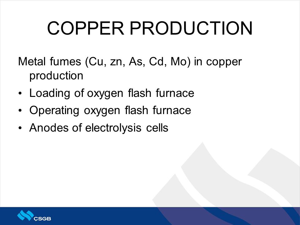 COPPER PRODUCTION Metal fumes (Cu, zn, As, Cd, Mo) in copper production Loading of oxygen flash furnace Operating oxygen flash furnace Anodes of electrolysis cells