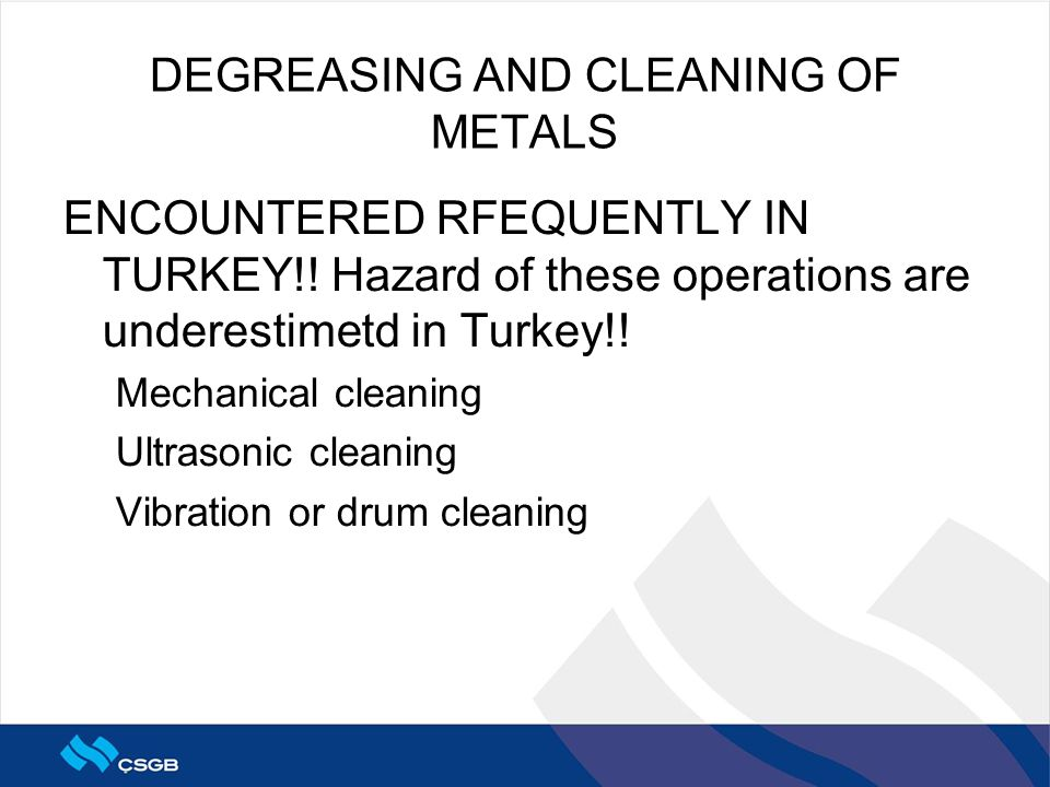 DEGREASING AND CLEANING OF METALS ENCOUNTERED RFEQUENTLY IN TURKEY!! Hazard of these operations are underestimetd in Turkey!! Mechanical cleaning Ultr