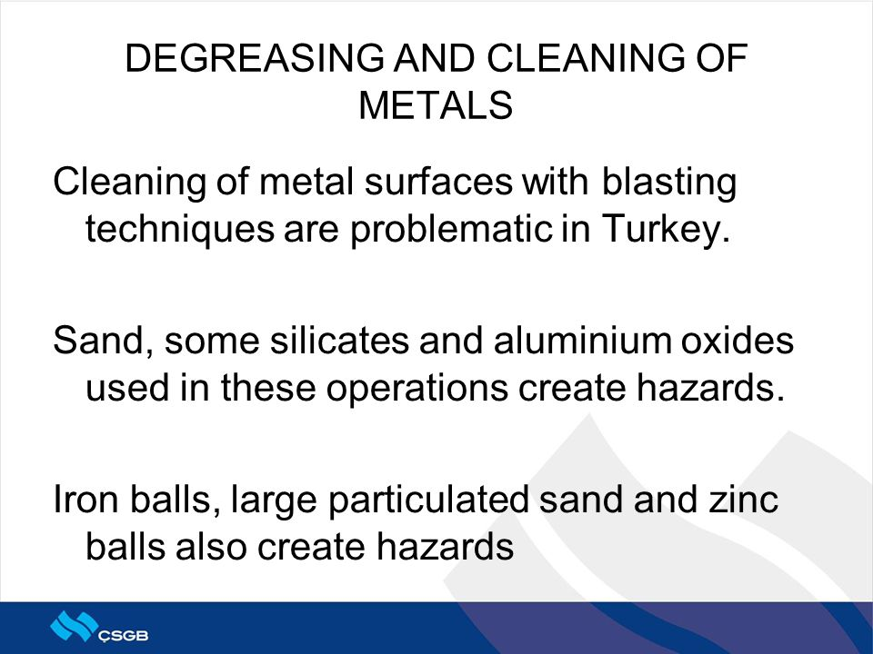 DEGREASING AND CLEANING OF METALS Cleaning of metal surfaces with blasting techniques are problematic in Turkey. Sand, some silicates and aluminium ox