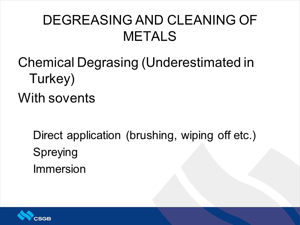 DEGREASING AND CLEANING OF METALS Chemical Degrasing (Underestimated in Turkey) With sovents Direct application (brushing, wiping off etc.) Spreying Immersion