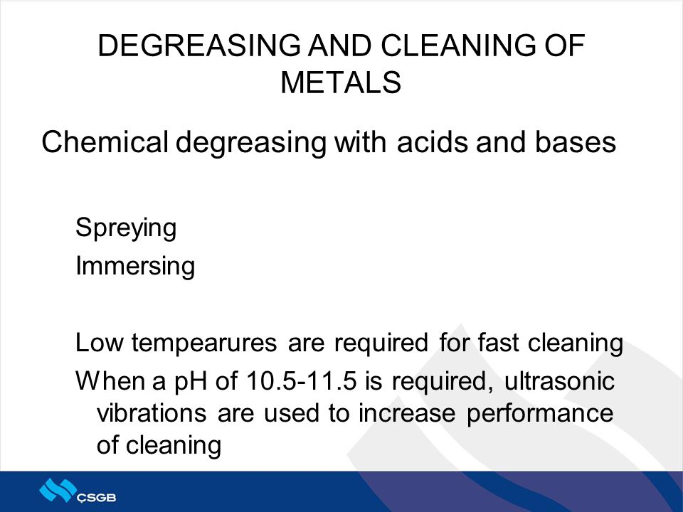 DEGREASING AND CLEANING OF METALS Chemical degreasing with acids and bases Spreying Immersing Low tempearures are required for fast cleaning When a pH