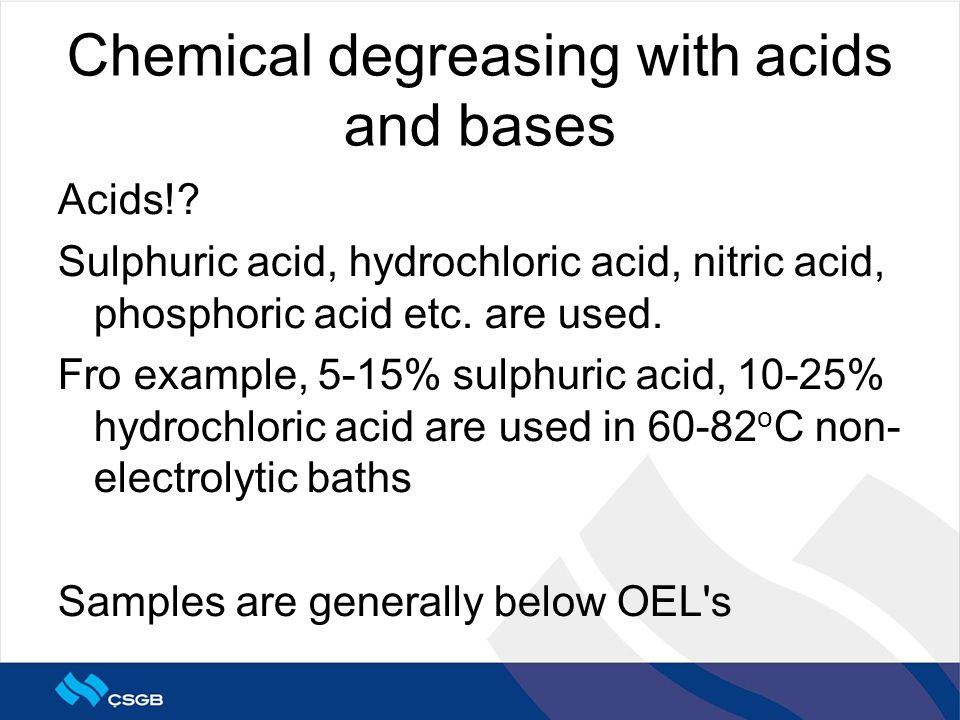 Chemical degreasing with acids and bases Acids!? Sulphuric acid, hydrochloric acid, nitric acid, phosphoric acid etc. are used. Fro example, 5-15% sul