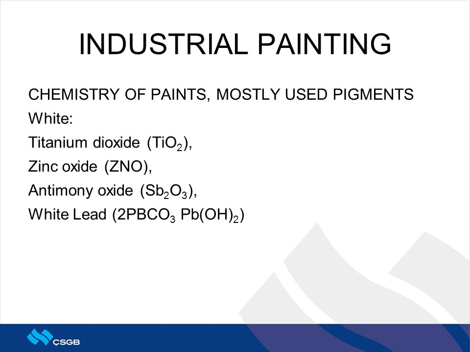 INDUSTRIAL PAINTING CHEMISTRY OF PAINTS, MOSTLY USED PIGMENTS White: Titanium dioxide (TiO 2 ), Zinc oxide (ZNO), Antimony oxide (Sb 2 O 3 ), White Le