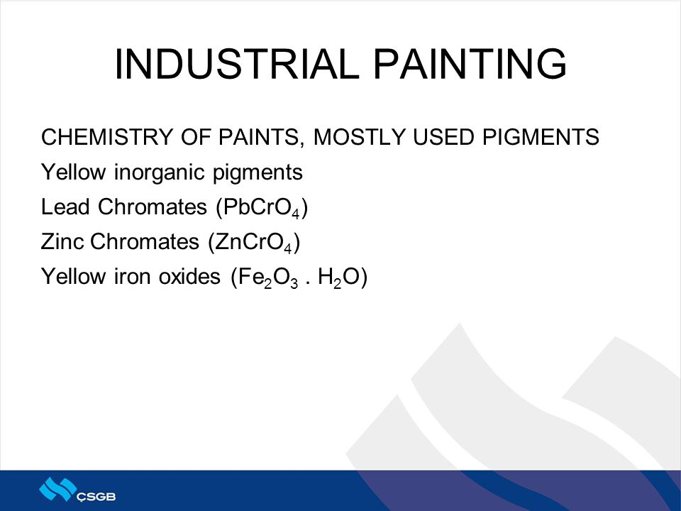 INDUSTRIAL PAINTING CHEMISTRY OF PAINTS, MOSTLY USED PIGMENTS Yellow inorganic pigments Lead Chromates (PbCrO 4 ) Zinc Chromates (ZnCrO 4 ) Yellow iro