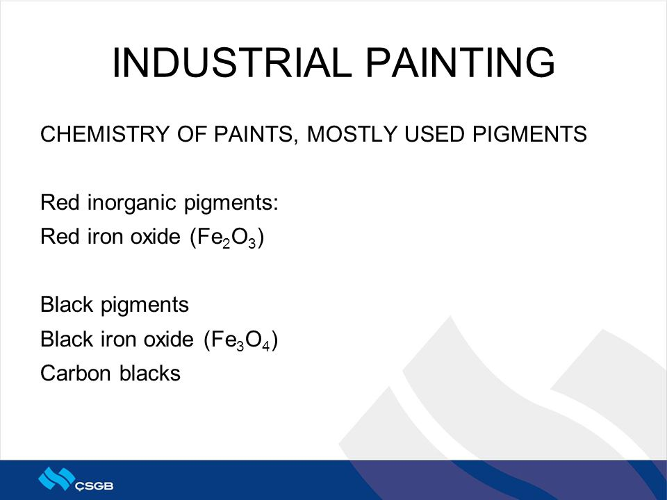 INDUSTRIAL PAINTING CHEMISTRY OF PAINTS, MOSTLY USED PIGMENTS Red inorganic pigments: Red iron oxide (Fe 2 O 3 ) Black pigments Black iron oxide (Fe 3