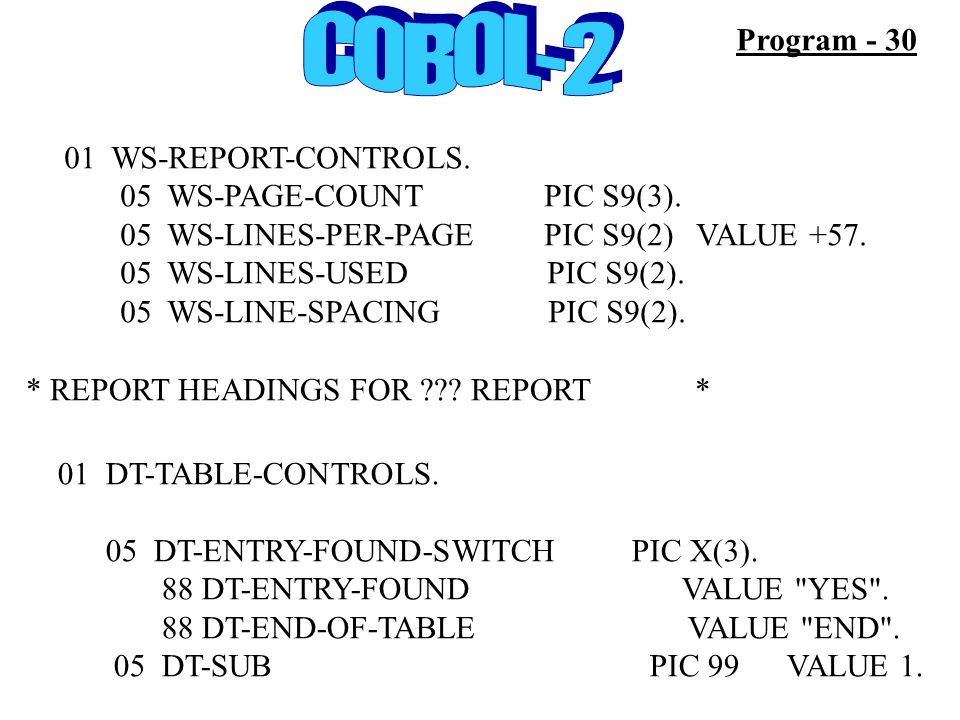Program - 30 01 WS-REPORT-CONTROLS. 05 WS-PAGE-COUNT PIC S9(3). 05 WS-LINES-PER-PAGEPIC S9(2) VALUE +57. 05 WS-LINES-USED PIC S9(2). 05 WS-LINE-SPACIN