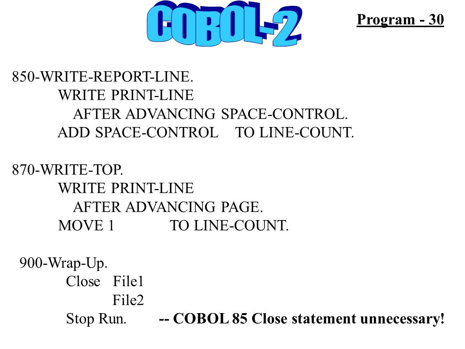 850-WRITE-REPORT-LINE. WRITE PRINT-LINE AFTER ADVANCING SPACE-CONTROL. ADD SPACE-CONTROL TO LINE-COUNT. 870-WRITE-TOP. WRITE PRINT-LINE AFTER ADVANCIN