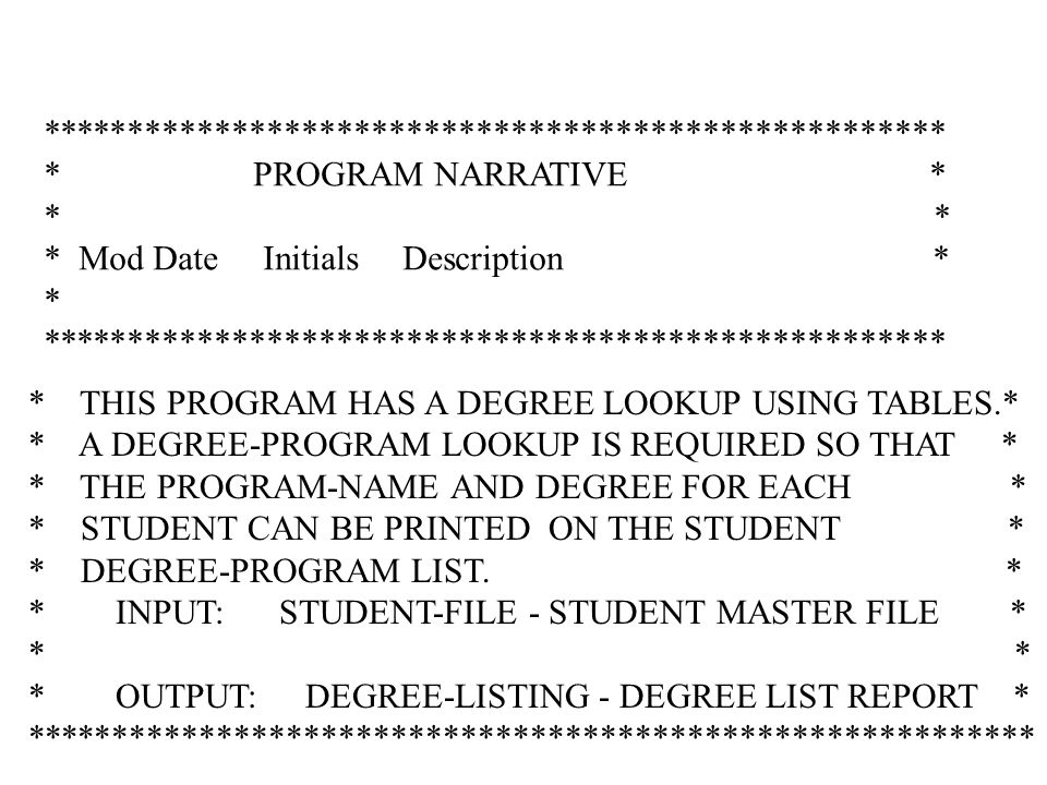**************************************************** * PROGRAM NARRATIVE * * * Mod Date Initials Description * * **************************************************** * THIS PROGRAM HAS A DEGREE LOOKUP USING TABLES.* * A DEGREE-PROGRAM LOOKUP IS REQUIRED SO THAT * * THE PROGRAM-NAME AND DEGREE FOR EACH * * STUDENT CAN BE PRINTED ON THE STUDENT * * DEGREE-PROGRAM LIST.