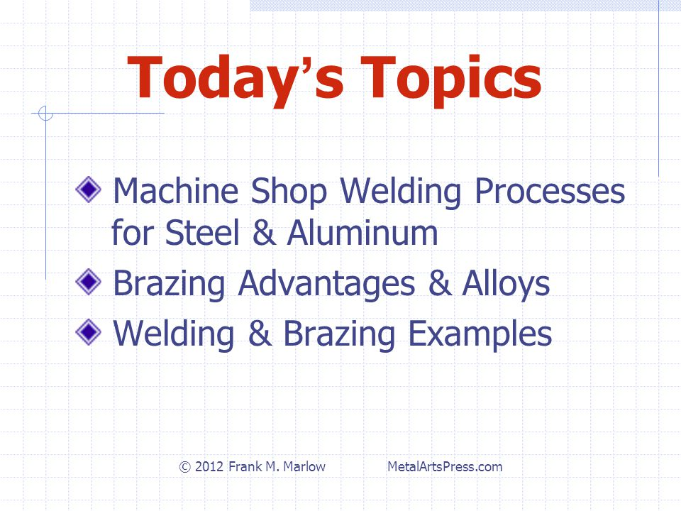 Today ' s Topics Machine Shop Welding Processes for Steel & Aluminum Brazing Advantages & Alloys Welding & Brazing Examples © 2012 Frank M.