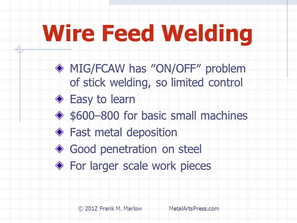 Wire Feed Welding MIG/FCAW has ″ON/OFF″ problem of stick welding, so limited control Easy to learn $600–800 for basic small machines Fast metal deposition Good penetration on steel For larger scale work pieces © 2012 Frank M.