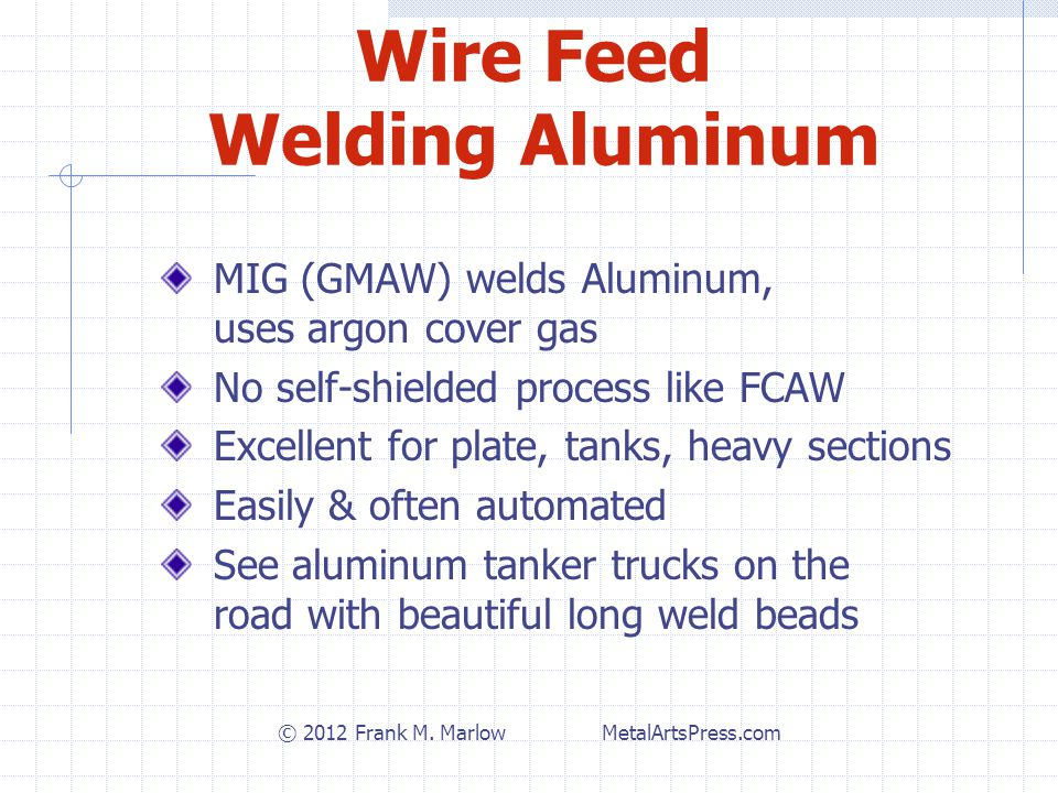 Wire Feed Welding Aluminum MIG (GMAW) welds Aluminum, uses argon cover gas No self-shielded process like FCAW Excellent for plate, tanks, heavy sections Easily & often automated See aluminum tanker trucks on the road with beautiful long weld beads © 2012 Frank M.