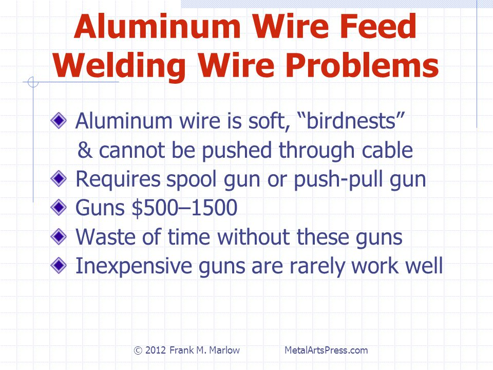 Aluminum Wire Feed Welding Wire Problems Aluminum wire is soft, birdnests & cannot be pushed through cable Requires spool gun or push-pull gun Guns $500–1500 Waste of time without these guns Inexpensive guns are rarely work well © 2012 Frank M.