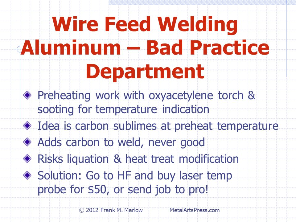 Wire Feed Welding Aluminum – Bad Practice Department Preheating work with oxyacetylene torch & sooting for temperature indication Idea is carbon sublimes at preheat temperature Adds carbon to weld, never good Risks liquation & heat treat modification Solution: Go to HF and buy laser temp probe for $50, or send job to pro.