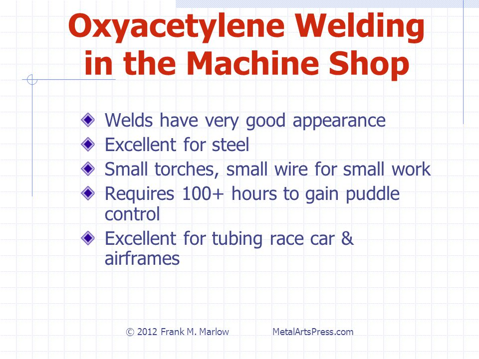 Oxyacetylene Welding in the Machine Shop Welds have very good appearance Excellent for steel Small torches, small wire for small work Requires 100+ hours to gain puddle control Excellent for tubing race car & airframes © 2012 Frank M.