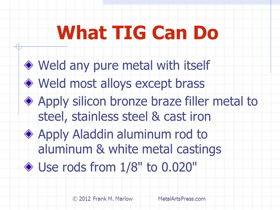What TIG Can Do Weld any pure metal with itself Weld most alloys except brass Apply silicon bronze braze filler metal to steel, stainless steel & cast iron Apply Aladdin aluminum rod to aluminum & white metal castings Use rods from 1/8 to 0.020 © 2012 Frank M.