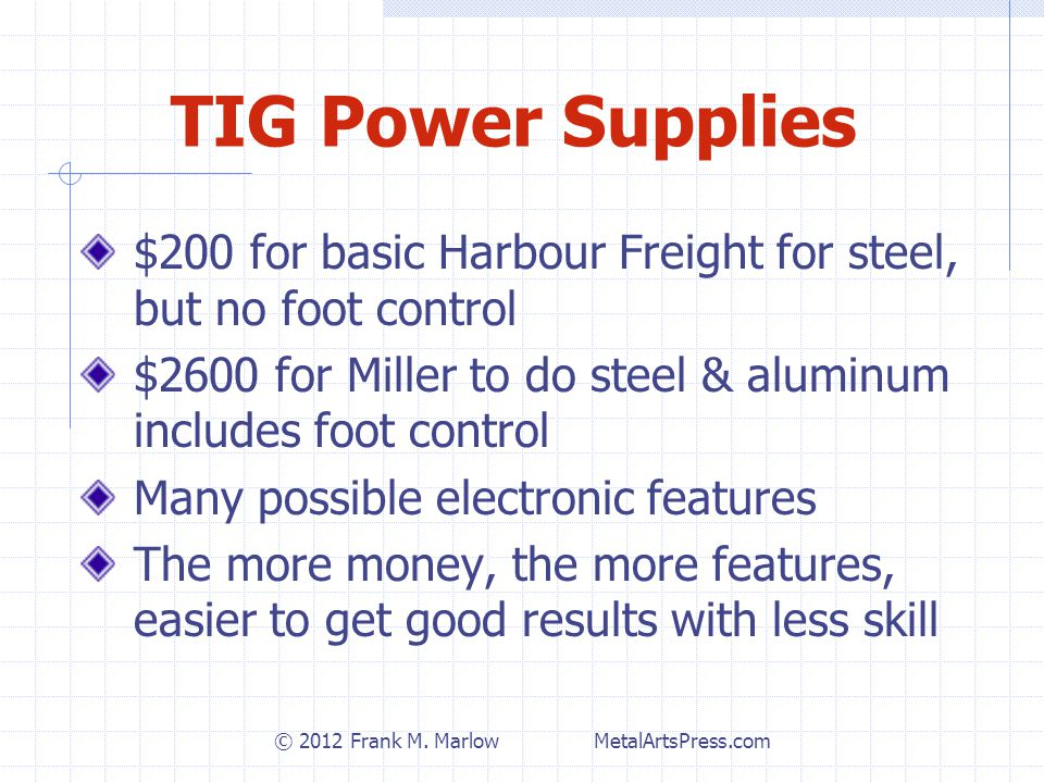 TIG Power Supplies $200 for basic Harbour Freight for steel, but no foot control $2600 for Miller to do steel & aluminum includes foot control Many possible electronic features The more money, the more features, easier to get good results with less skill © 2012 Frank M.