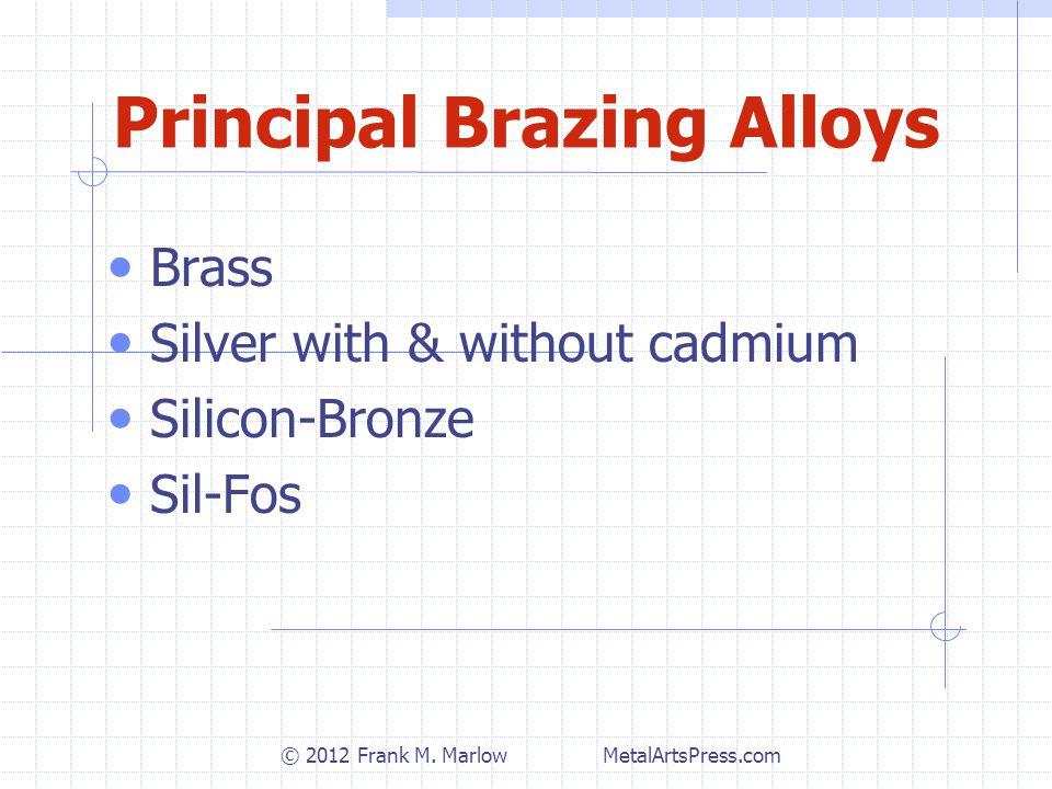 Principal Brazing Alloys Brass Silver with & without cadmium Silicon-Bronze Sil-Fos © 2012 Frank M.