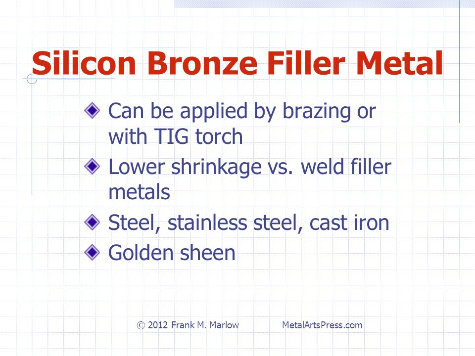 Silicon Bronze Filler Metal Can be applied by brazing or with TIG torch Lower shrinkage vs.