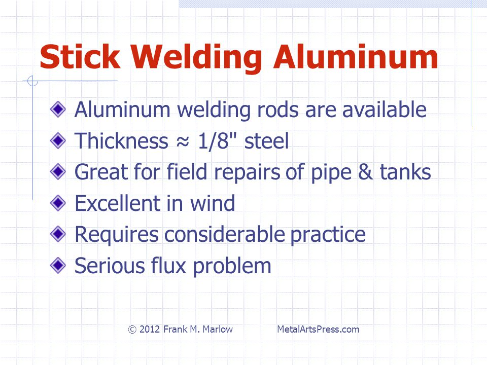 Stick Aluminum Flux Problems Flux very aggressive & nearly impossible to remove, burns through paint Maximum 1 weld bead before flux melts off ≈ 1/8 Al thickness Great for field repairs of pipe & tanks Excellent in wind Requires considerable practice Not for precise work © 2012 Frank M.