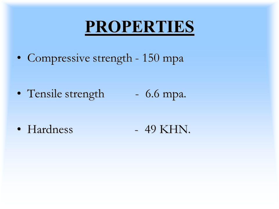 PROPERTIES Compressive strength - 150 mpaCompressive strength - 150 mpa Tensile strength - 6.6 mpa.Tensile strength - 6.6 mpa. Hardness - 49 KHN.Hardn