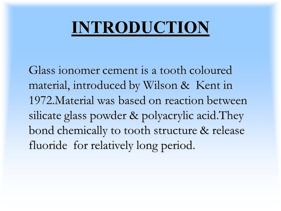 INTRODUCTION Glass ionomer cement is a tooth coloured material, introduced by Wilson & Kent in 1972.Material was based on reaction between silicate glass powder & polyacrylic acid.They bond chemically to tooth structure & release fluoride for relatively long period.