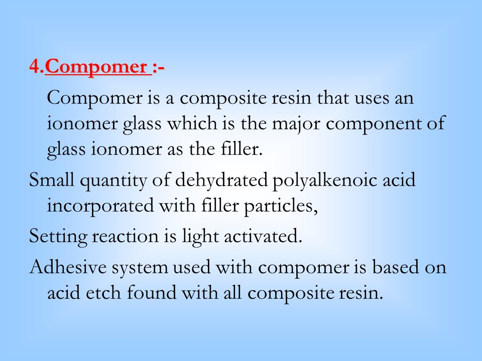 4.Compomer :- Compomer is a composite resin that uses an ionomer glass which is the major component of glass ionomer as the filler.