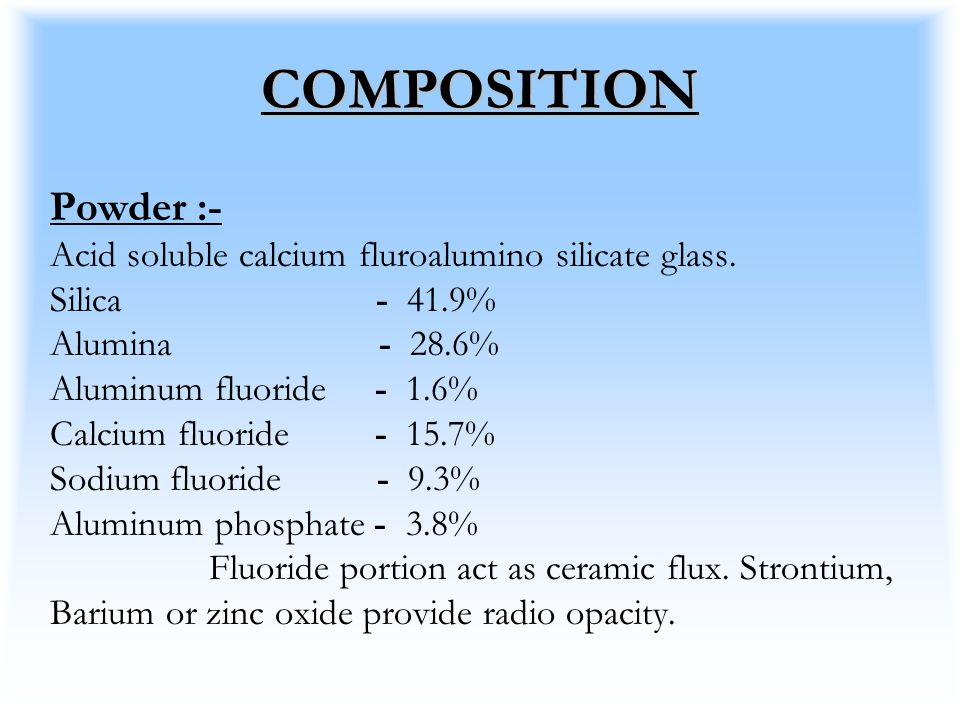 COMPOSITION Powder :- Acid soluble calcium fluroalumino silicate glass. Silica - 41.9% Alumina - 28.6% Aluminum fluoride - 1.6% Calcium fluoride - 15.