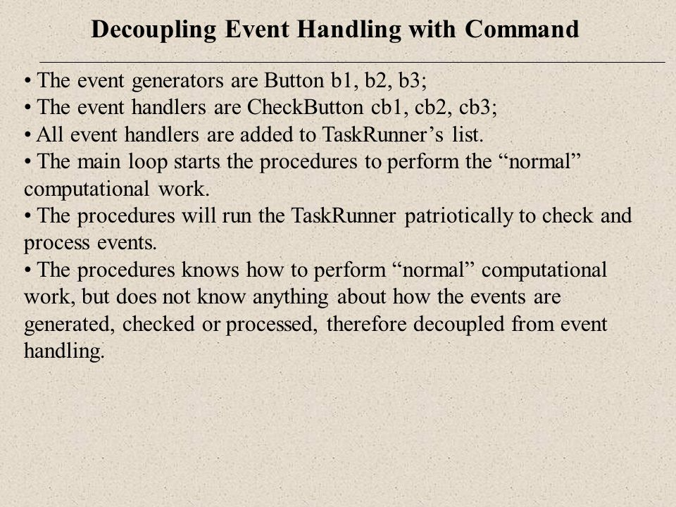 Decoupling Event Handling with Command The event generators are Button b1, b2, b3; The event handlers are CheckButton cb1, cb2, cb3; All event handler