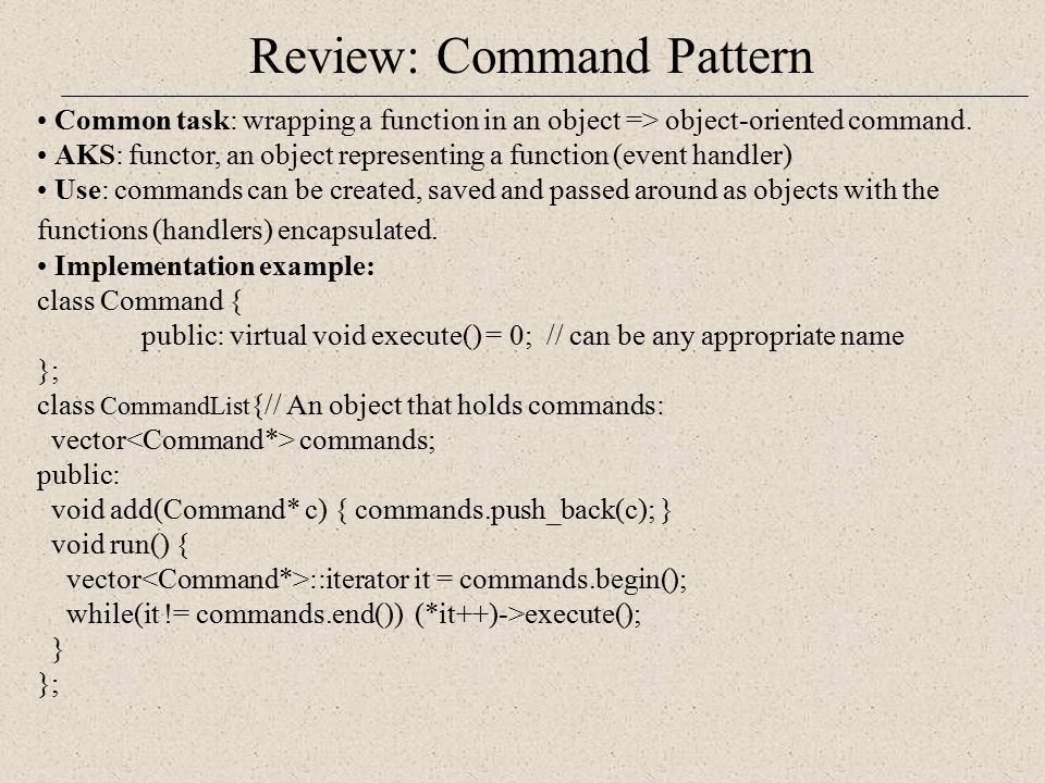 Review: Command Pattern Common task: wrapping a function in an object => object-oriented command. AKS: functor, an object representing a function (eve