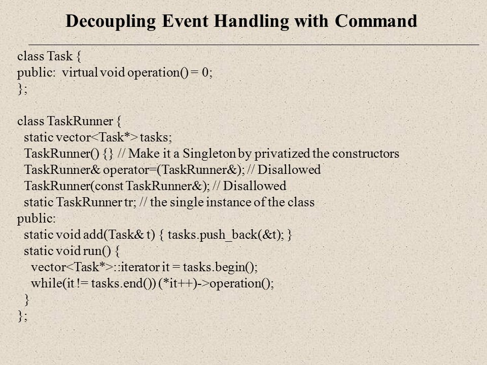 Decoupling Event Handling with Command class Task { public: virtual void operation() = 0; }; class TaskRunner { static vector tasks; TaskRunner() {} /