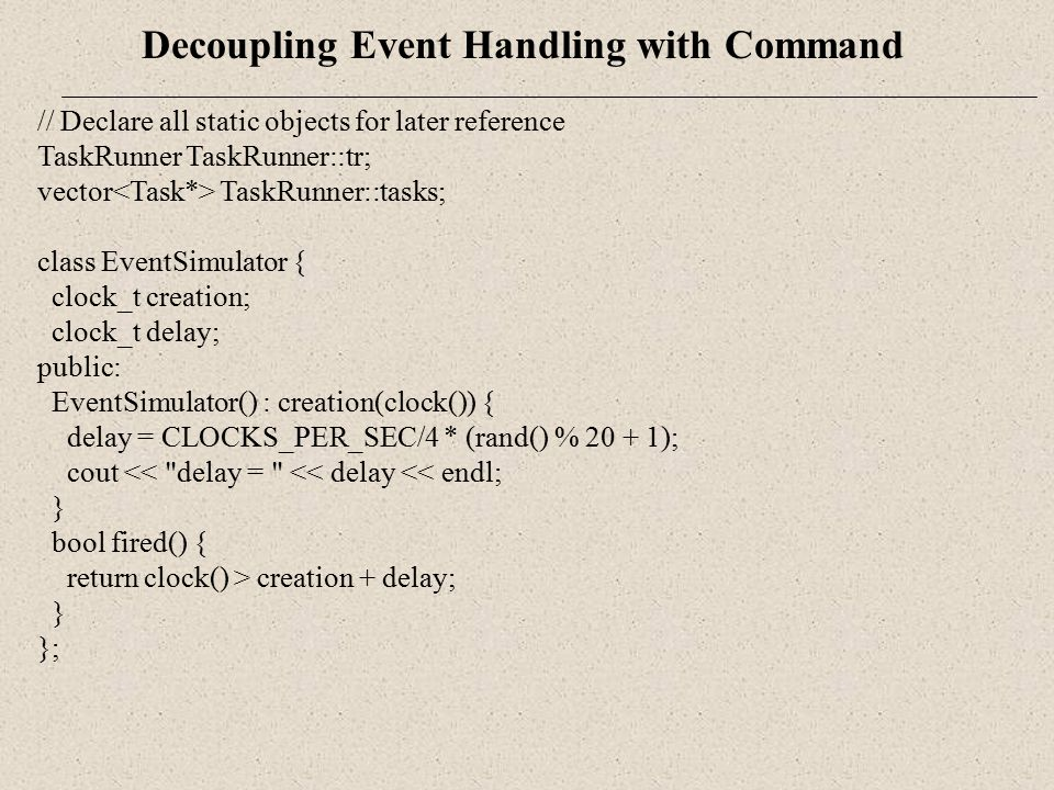 Decoupling Event Handling with Command // Declare all static objects for later reference TaskRunner TaskRunner::tr; vector TaskRunner::tasks; class Ev