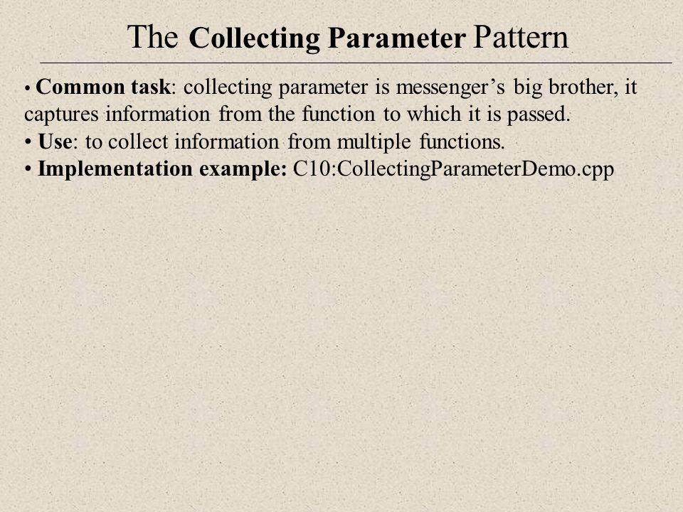 The Collecting Parameter Pattern Common task: collecting parameter is messenger's big brother, it captures information from the function to which it i