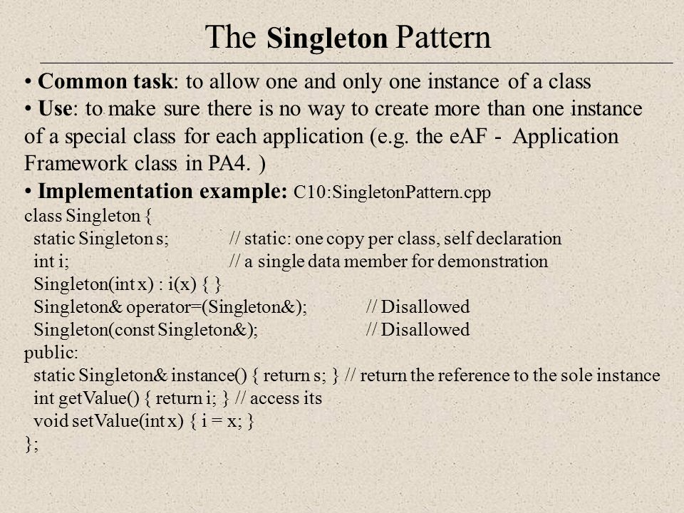 The Singleton Pattern Common task: to allow one and only one instance of a class Use: to make sure there is no way to create more than one instance of