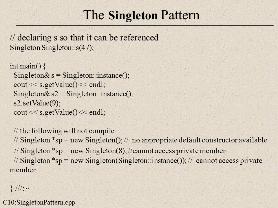 The Singleton Pattern C10:SingletonPattern.cpp // declaring s so that it can be referenced Singleton Singleton::s(47); int main() { Singleton& s = Sin