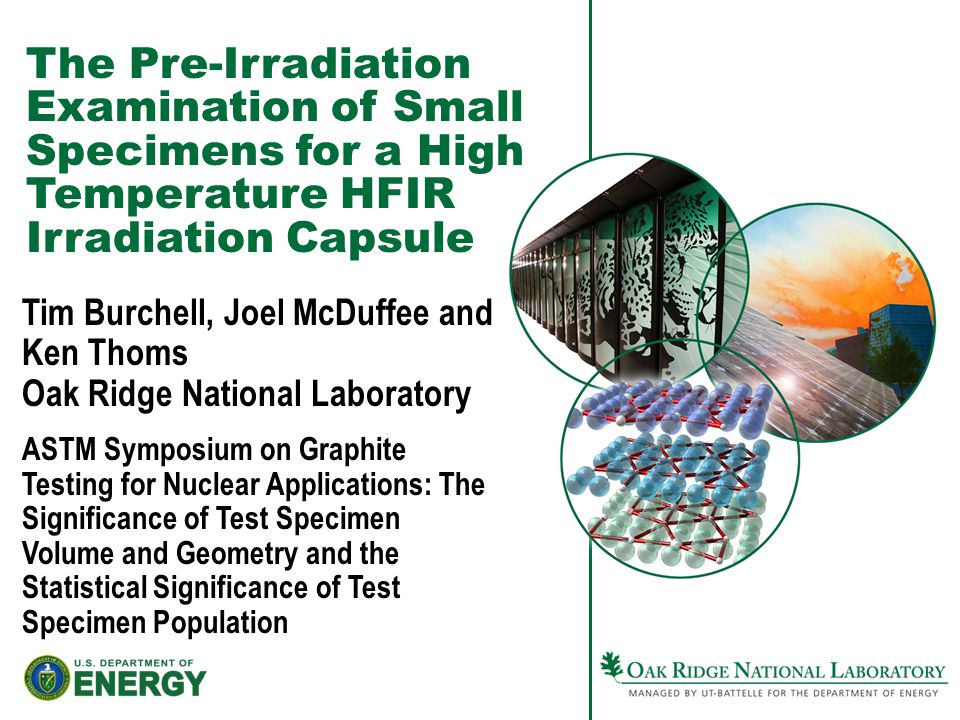The Pre-Irradiation Examination of Small Specimens for a High Temperature HFIR Irradiation Capsule Tim Burchell, Joel McDuffee and Ken Thoms Oak Ridge National Laboratory ASTM Symposium on Graphite Testing for Nuclear Applications: The Significance of Test Specimen Volume and Geometry and the Statistical Significance of Test Specimen Population