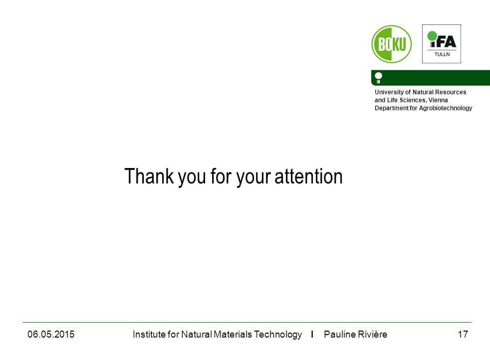 University of Natural Resources and Life Sciences, Vienna Department for Agrobiotechnology Institute for Natural Materials Technology I Pauline Rivière Thank you for your attention 06.05.201517