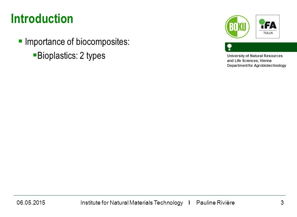 University of Natural Resources and Life Sciences, Vienna Department for Agrobiotechnology Institute for Natural Materials Technology I Pauline Rivière06.05.20153 Introduction  Importance of biocomposites:  Bioplastics: 2 types