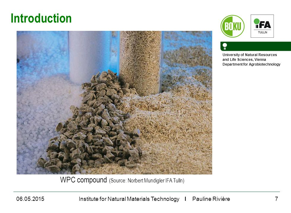 University of Natural Resources and Life Sciences, Vienna Department for Agrobiotechnology Institute for Natural Materials Technology I Pauline Rivière06.05.20157 WPC compound (Source: Norbert Mundigler IFA Tulln) Introduction