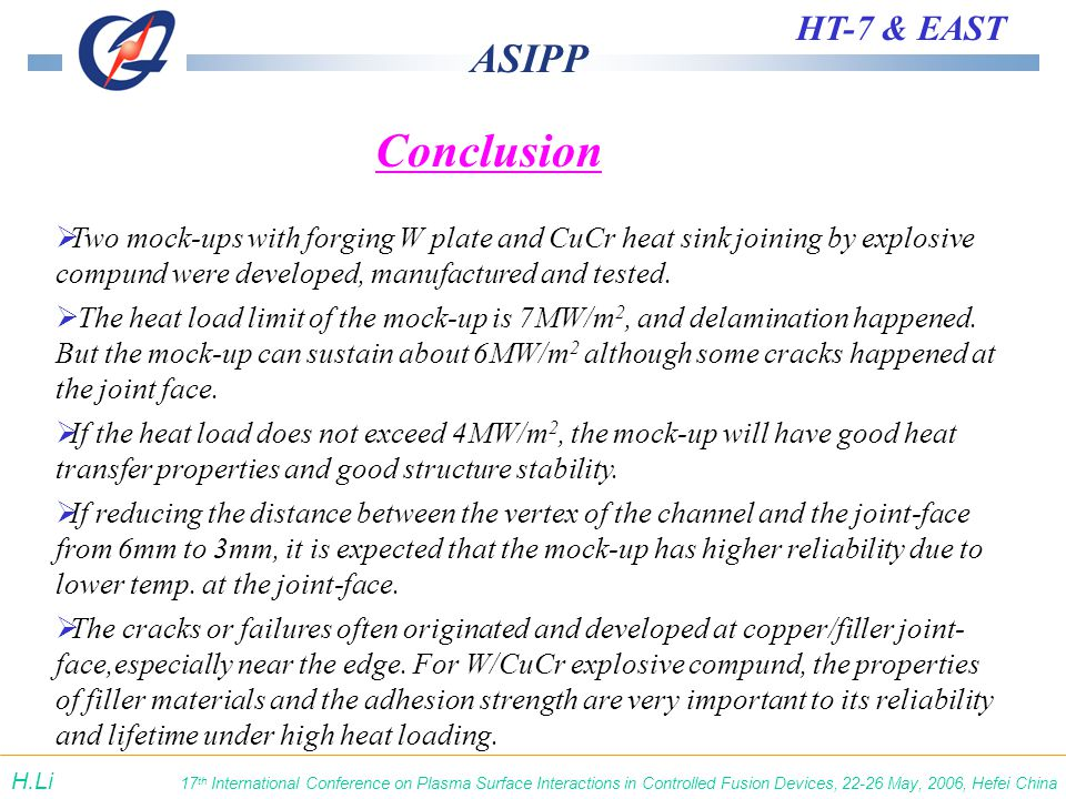 ASIPP HT-7 & EAST 17 th International Conference on Plasma Surface Interactions in Controlled Fusion Devices, 22-26 May, 2006, Hefei China H.Li Conclusion  Two mock-ups with forging W plate and CuCr heat sink joining by explosive compund were developed, manufactured and tested.
