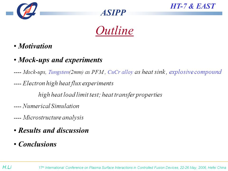 ASIPP HT-7 & EAST 17 th International Conference on Plasma Surface Interactions in Controlled Fusion Devices, 22-26 May, 2006, Hefei China H.Li Outline Motivation Mock-ups and experiments ---- Mock-ups, Tungsten(2mm) as PFM, CuCr alloy as heat sink, explosive compound ---- Electron high heat flux experiments high heat load limit test; heat transfer properties ---- Numerical Simulation ---- Microstructure analysis Results and discussion Conclusions