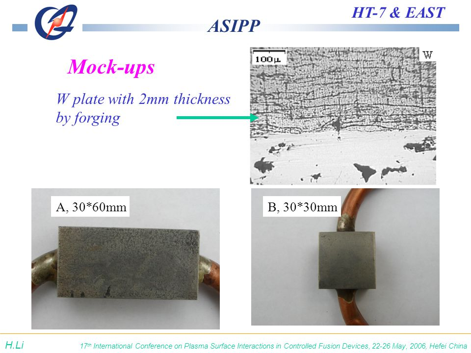 ASIPP HT-7 & EAST 17 th International Conference on Plasma Surface Interactions in Controlled Fusion Devices, 22-26 May, 2006, Hefei China H.Li A, 30*60mmB, 30*30mm W plate with 2mm thickness by forging Mock-ups