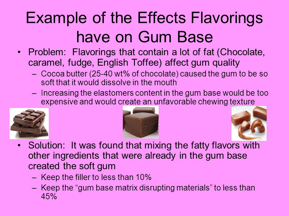 Example of the Effects Flavorings have on Gum Base Problem: Flavorings that contain a lot of fat (Chocolate, caramel, fudge, English Toffee) affect gum quality –Cocoa butter (25-40 wt% of chocolate) caused the gum to be so soft that it would dissolve in the mouth –Increasing the elastomers content in the gum base would be too expensive and would create an unfavorable chewing texture Solution: It was found that mixing the fatty flavors with other ingredients that were already in the gum base created the soft gum –Keep the filler to less than 10% –Keep the gum base matrix disrupting materials to less than 45%