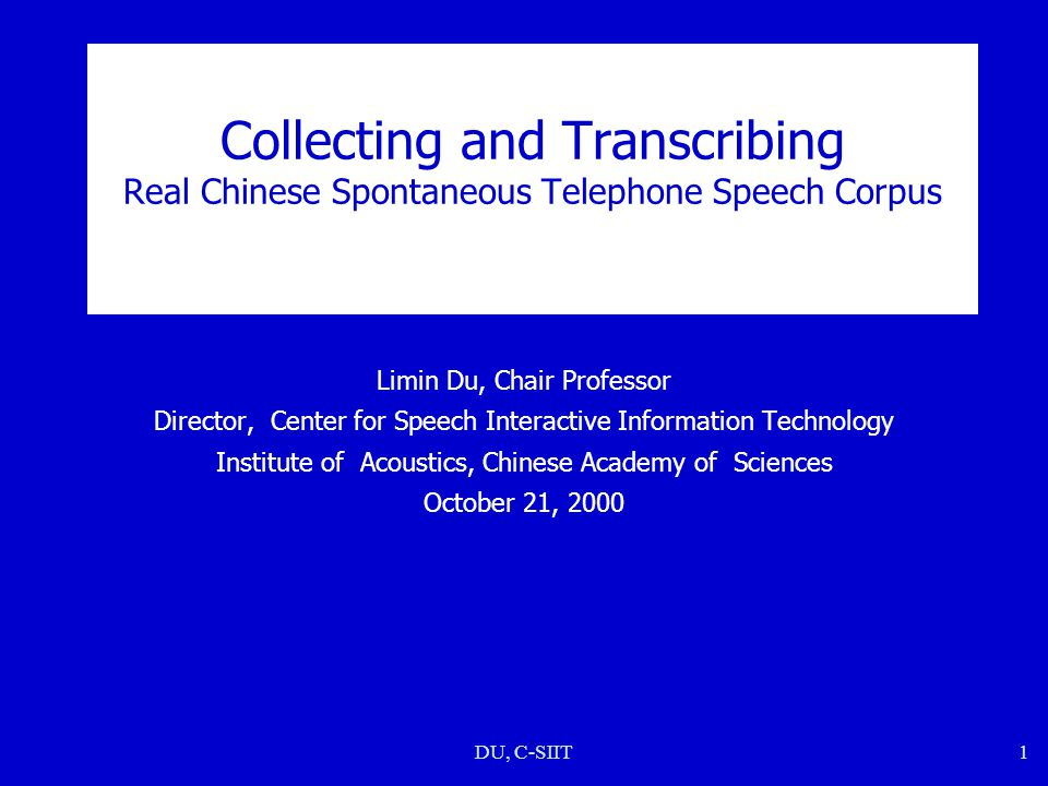 DU, C-SIIT1 Collecting and Transcribing Real Chinese Spontaneous Telephone Speech Corpus Limin Du, Chair Professor Director, Center for Speech Interac