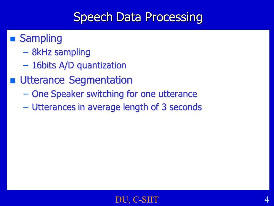 DU, C-SIIT4 Speech Data Processing n Sampling –8kHz sampling –16bits A/D quantization n Utterance Segmentation –One Speaker switching for one utterance –Utterances in average length of 3 seconds