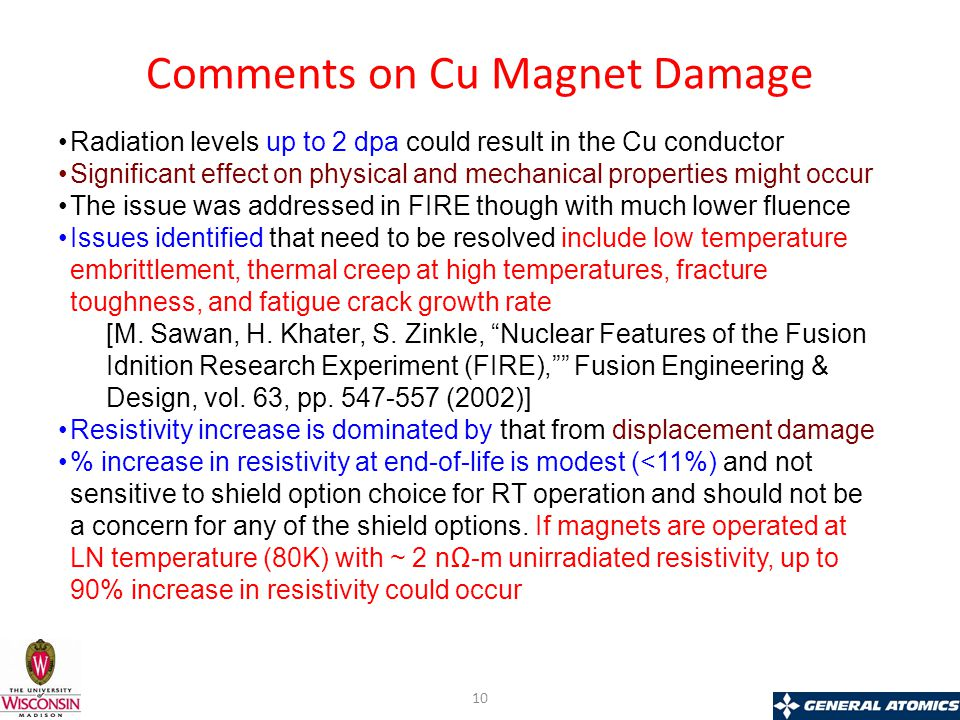 Comments on Cu Magnet Damage Radiation levels up to 2 dpa could result in the Cu conductor Significant effect on physical and mechanical properties might occur The issue was addressed in FIRE though with much lower fluence Issues identified that need to be resolved include low temperature embrittlement, thermal creep at high temperatures, fracture toughness, and fatigue crack growth rate [M.